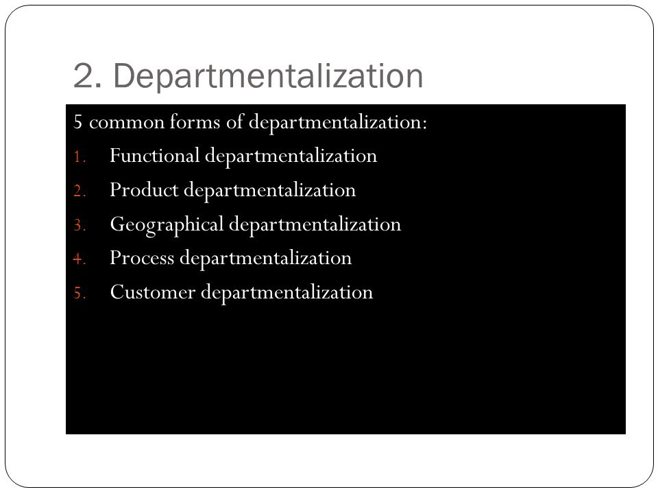 2. Departmentalization 5 common forms of departmentalization: 1. Functional departmentalization 2. Product departmentalization 3. Geographical departm
