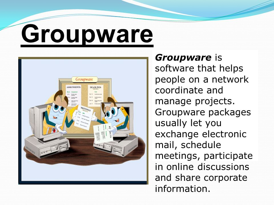 Groupware Groupware is software that helps people on a network coordinate and manage projects.