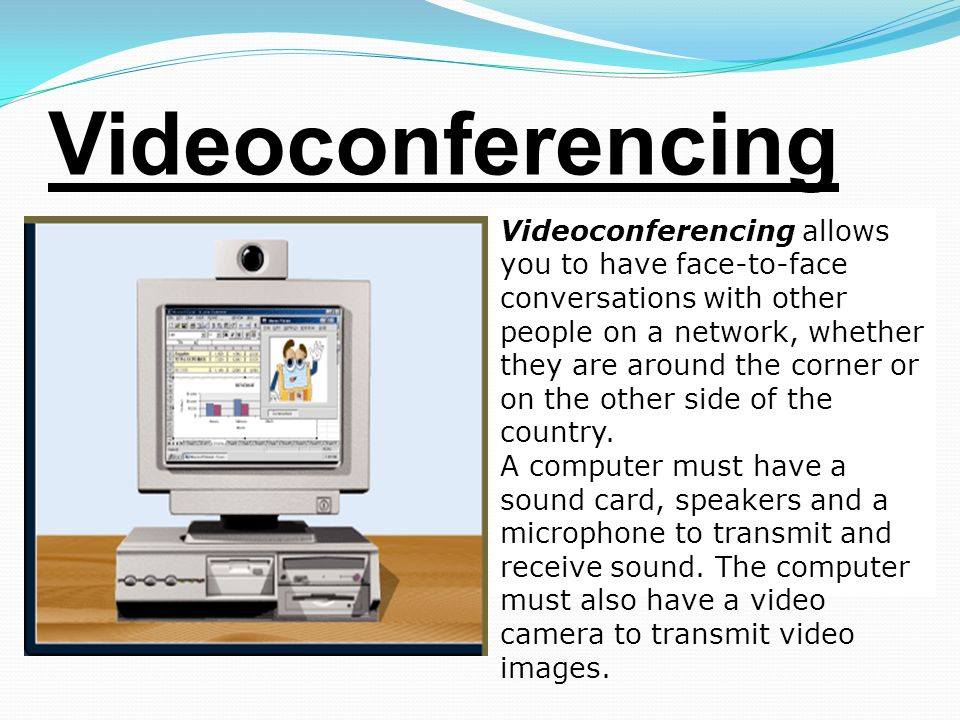 Videoconferencing Videoconferencing allows you to have face-to-face conversations with other people on a network, whether they are around the corner or on the other side of the country.