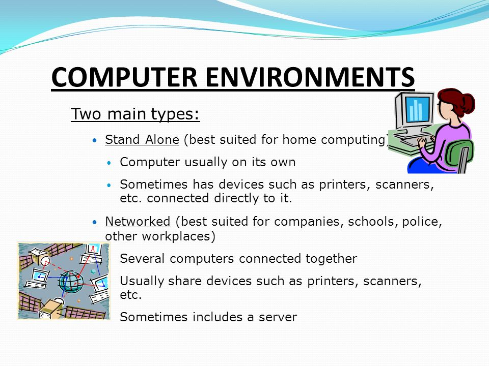 COMPUTER ENVIRONMENTS Two main types: Stand Alone (best suited for home computing) ‏ Computer usually on its own Sometimes has devices such as printers, scanners, etc.