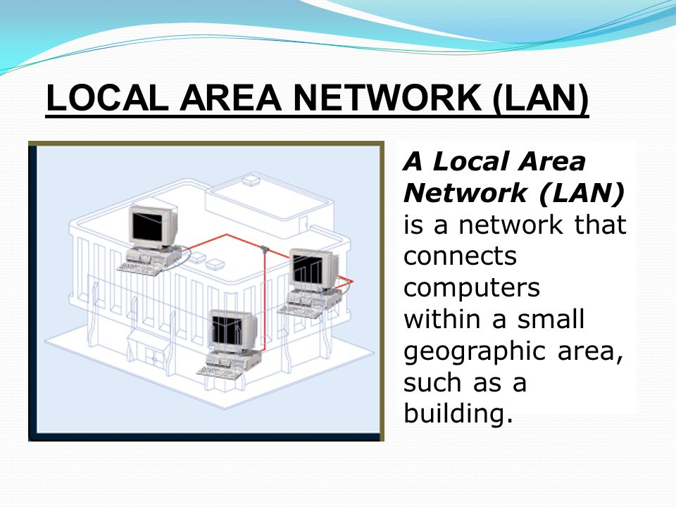 LOCAL AREA NETWORK (LAN) A Local Area Network (LAN) is a network that connects computers within a small geographic area, such as a building.