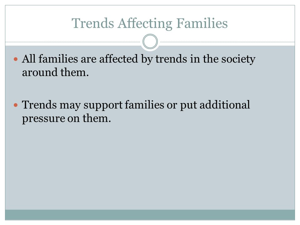 Trends Affecting Families All families are affected by trends in the society around them. Trends may support families or put additional pressure on th