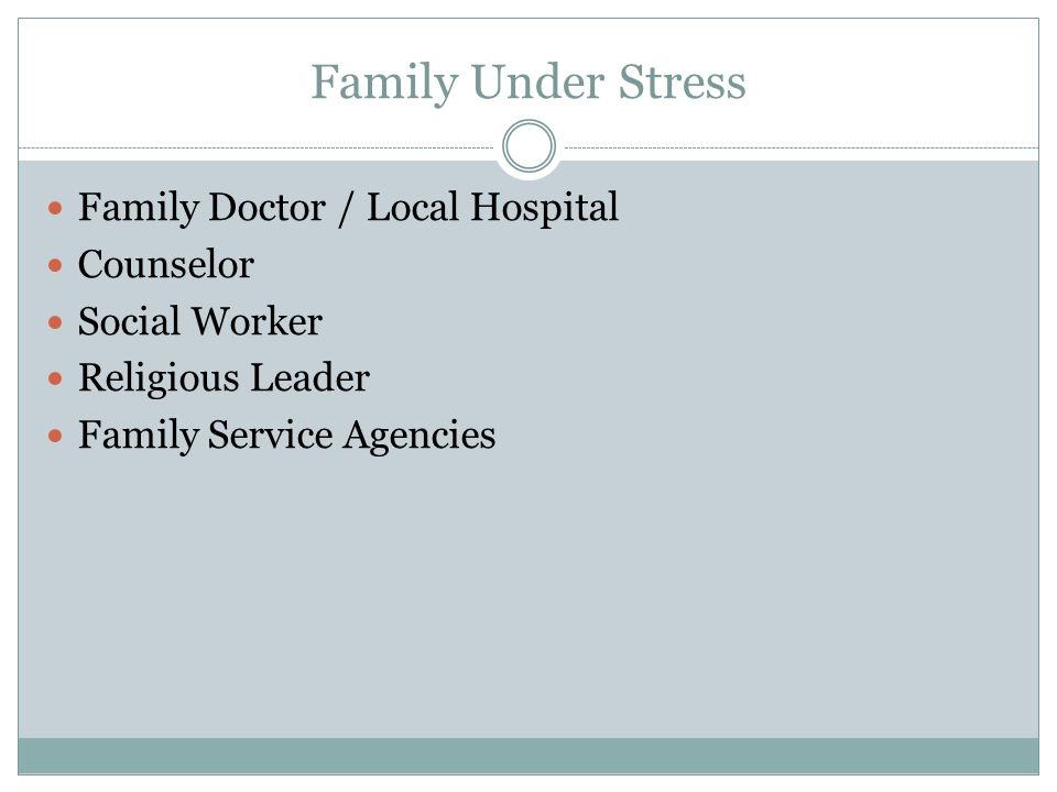 Family Under Stress Family Doctor / Local Hospital Counselor Social Worker Religious Leader Family Service Agencies