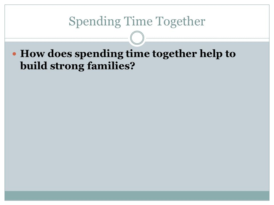 Spending Time Together How does spending time together help to build strong families?