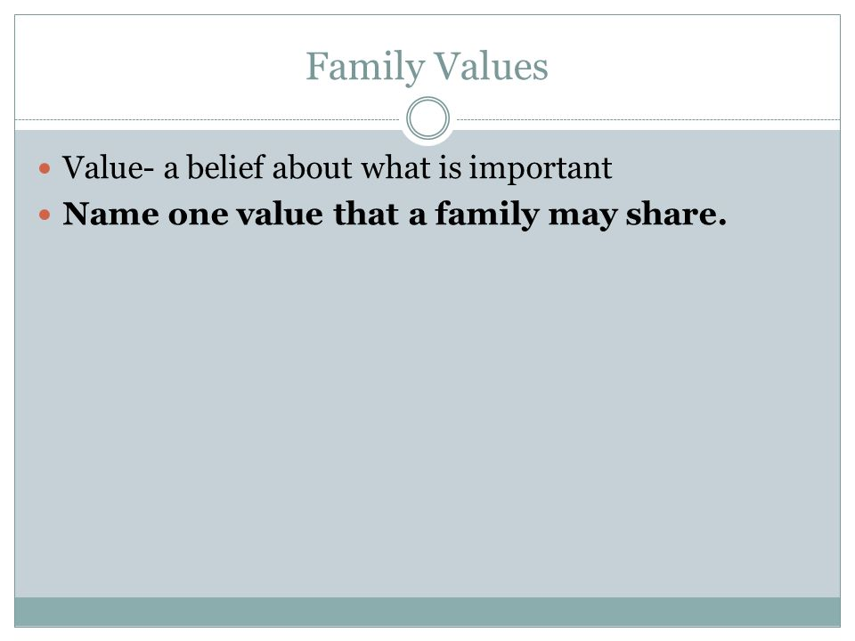 Family Values Value- a belief about what is important Name one value that a family may share.