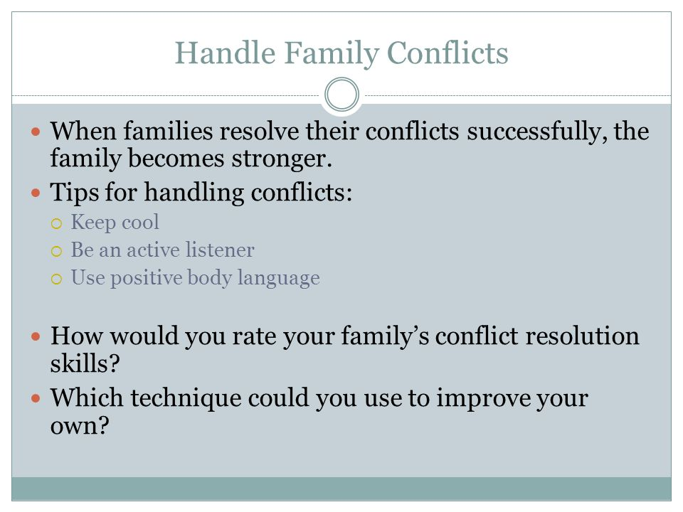 Handle Family Conflicts When families resolve their conflicts successfully, the family becomes stronger. Tips for handling conflicts:  Keep cool  Be