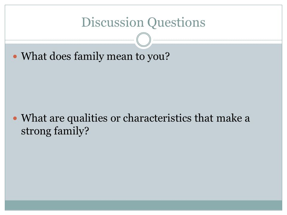 Discussion Questions What does family mean to you? What are qualities or characteristics that make a strong family?