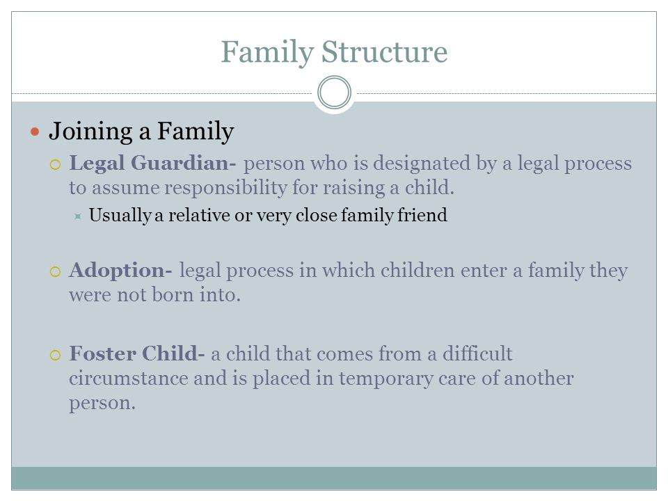 Family Structure Joining a Family  Legal Guardian- person who is designated by a legal process to assume responsibility for raising a child.  Usuall