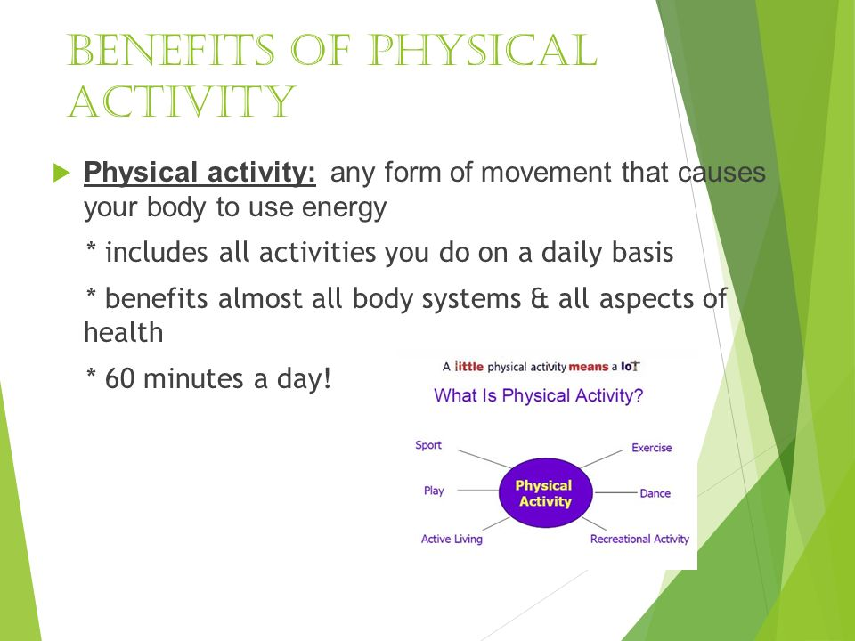 Benefits of physical activity  Physical activity: any form of movement that causes your body to use energy * includes all activities you do on a daily basis * benefits almost all body systems & all aspects of health * 60 minutes a day!
