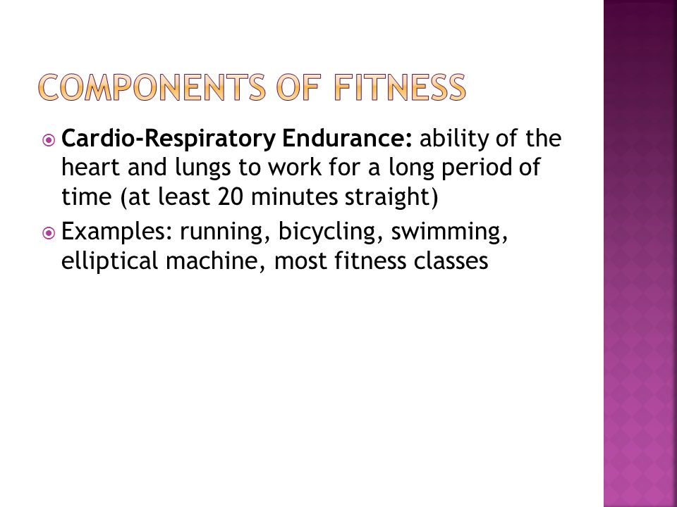  Cardio-Respiratory Endurance: ability of the heart and lungs to work for a long period of time (at least 20 minutes straight)  Examples: running, bicycling, swimming, elliptical machine, most fitness classes