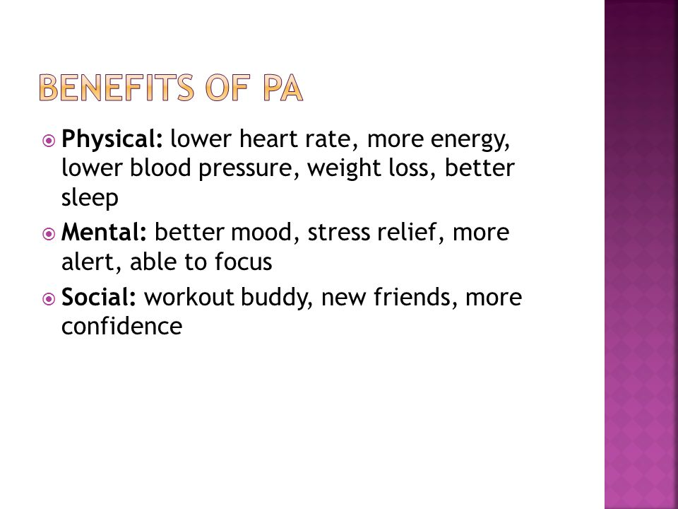  Physical: lower heart rate, more energy, lower blood pressure, weight loss, better sleep  Mental: better mood, stress relief, more alert, able to focus  Social: workout buddy, new friends, more confidence