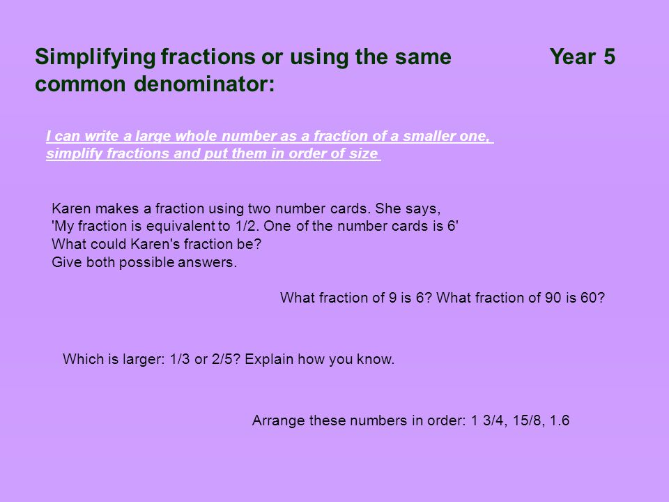 Simplifying fractions or using the same Year 5 common denominator: I can write a large whole number as a fraction of a smaller one, simplify fractions and put them in order of size Karen makes a fraction using two number cards.