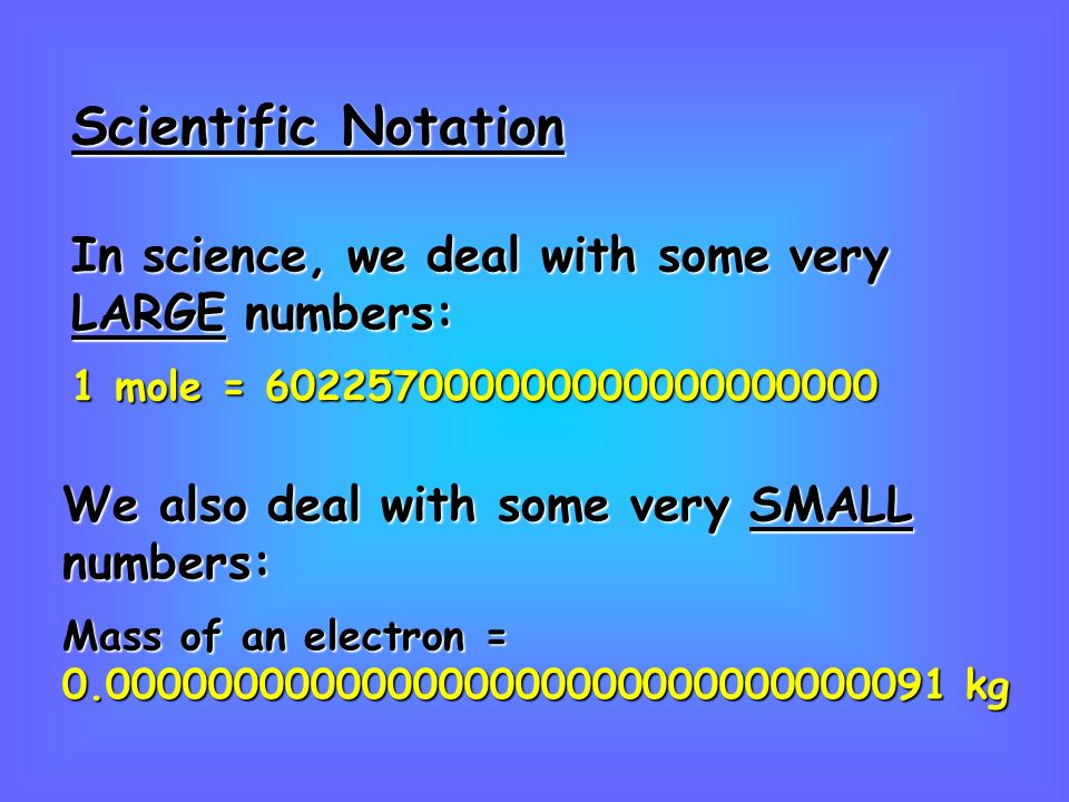 In science, we deal with some very LARGE numbers: 1 mole = We also deal with some very SMALL numbers: Mass of an electron = kg Scientific Notation