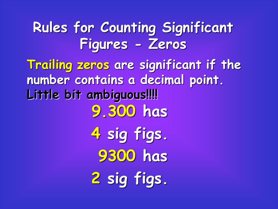 Rules for Counting Significant Figures - Zeros Trailing zeros are significant if the number contains a decimal point.