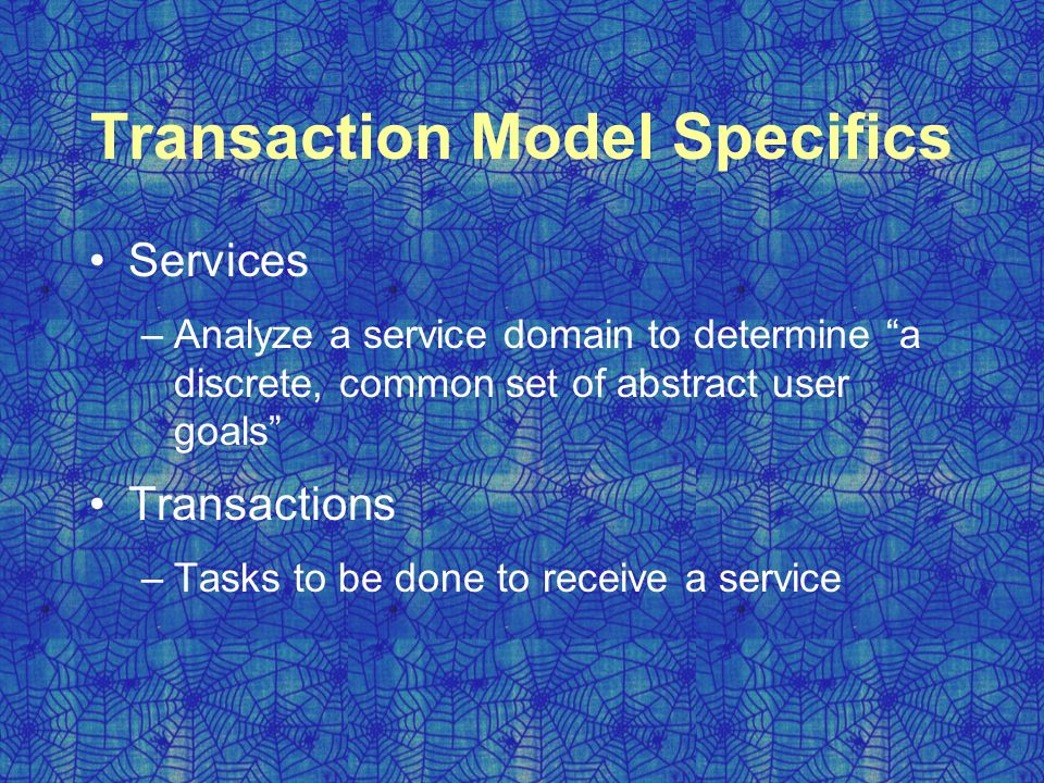 Transaction Model Specifics Services –Analyze a service domain to determine a discrete, common set of abstract user goals Transactions –Tasks to be done to receive a service