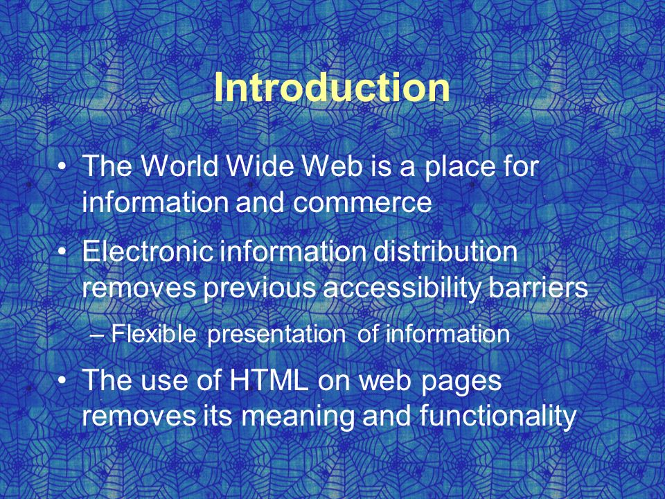 Introduction The World Wide Web is a place for information and commerce Electronic information distribution removes previous accessibility barriers –Flexible presentation of information The use of HTML on web pages removes its meaning and functionality