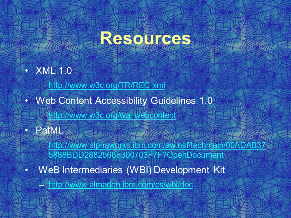 Resources XML 1.0 –  Web Content Accessibility Guidelines 1.0 –  PatML –  5888BDD F300703F7F OpenDocumenthttp://  5888BDD F300703F7F OpenDocument WeB Intermediaries (WBI) Development Kit –