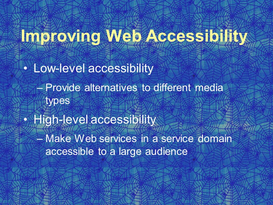 Improving Web Accessibility Low-level accessibility –Provide alternatives to different media types High-level accessibility –Make Web services in a service domain accessible to a large audience