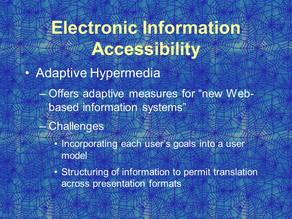 Electronic Information Accessibility Adaptive Hypermedia –Offers adaptive measures for new Web- based information systems –Challenges Incorporating each user's goals into a user model Structuring of information to permit translation across presentation formats