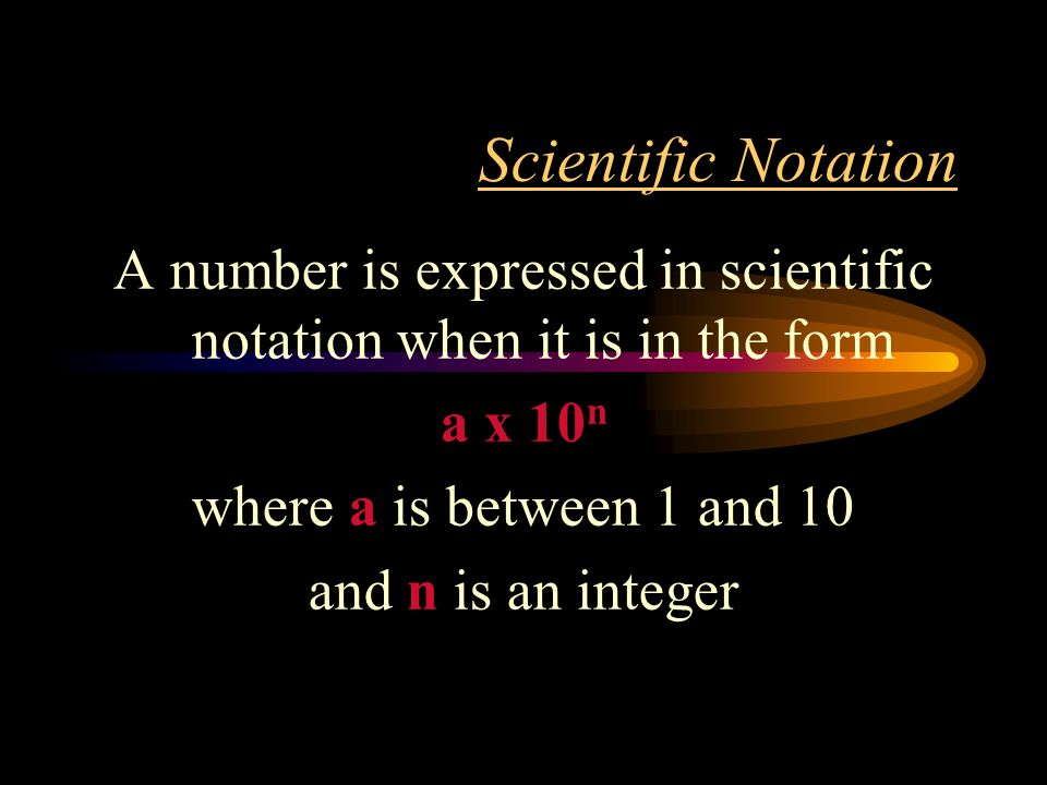 Scientific Notation A number is expressed in scientific notation when it is in the form a x 10 n where a is between 1 and 10 and n is an integer