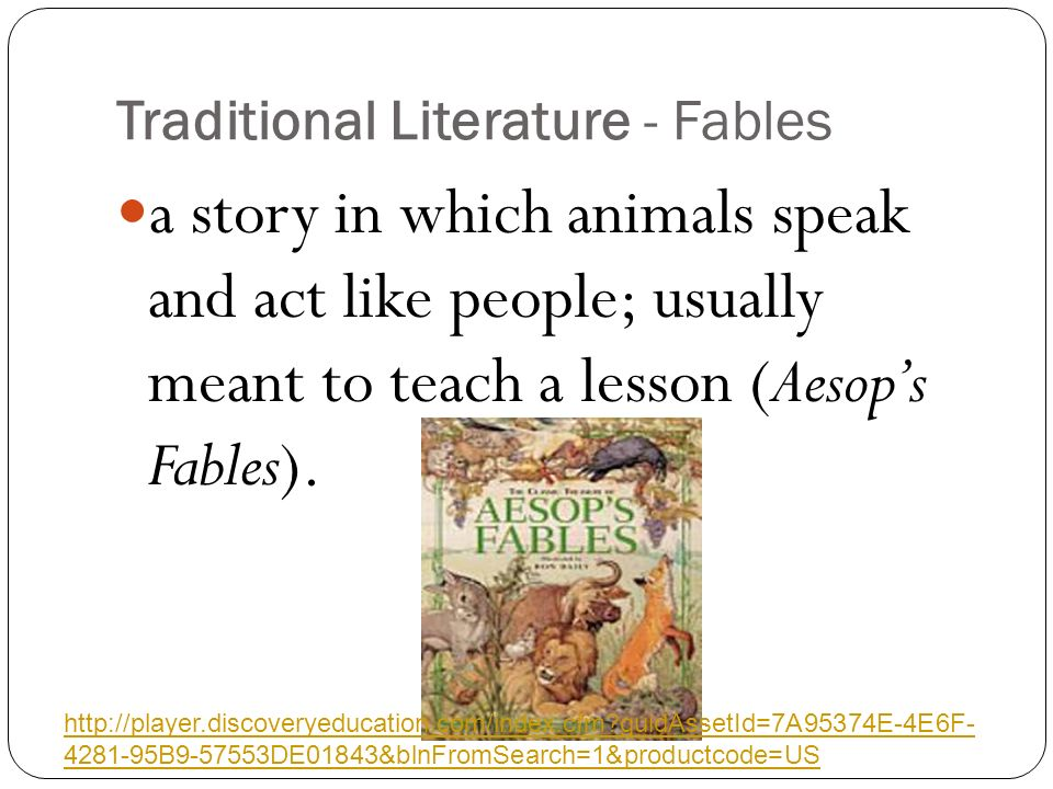 Traditional Literature - Fables a story in which animals speak and act like people; usually meant to teach a lesson (Aesop's Fables).