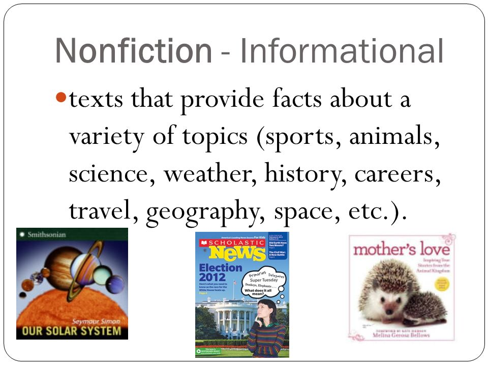 Nonfiction - Informational texts that provide facts about a variety of topics (sports, animals, science, weather, history, careers, travel, geography, space, etc.).