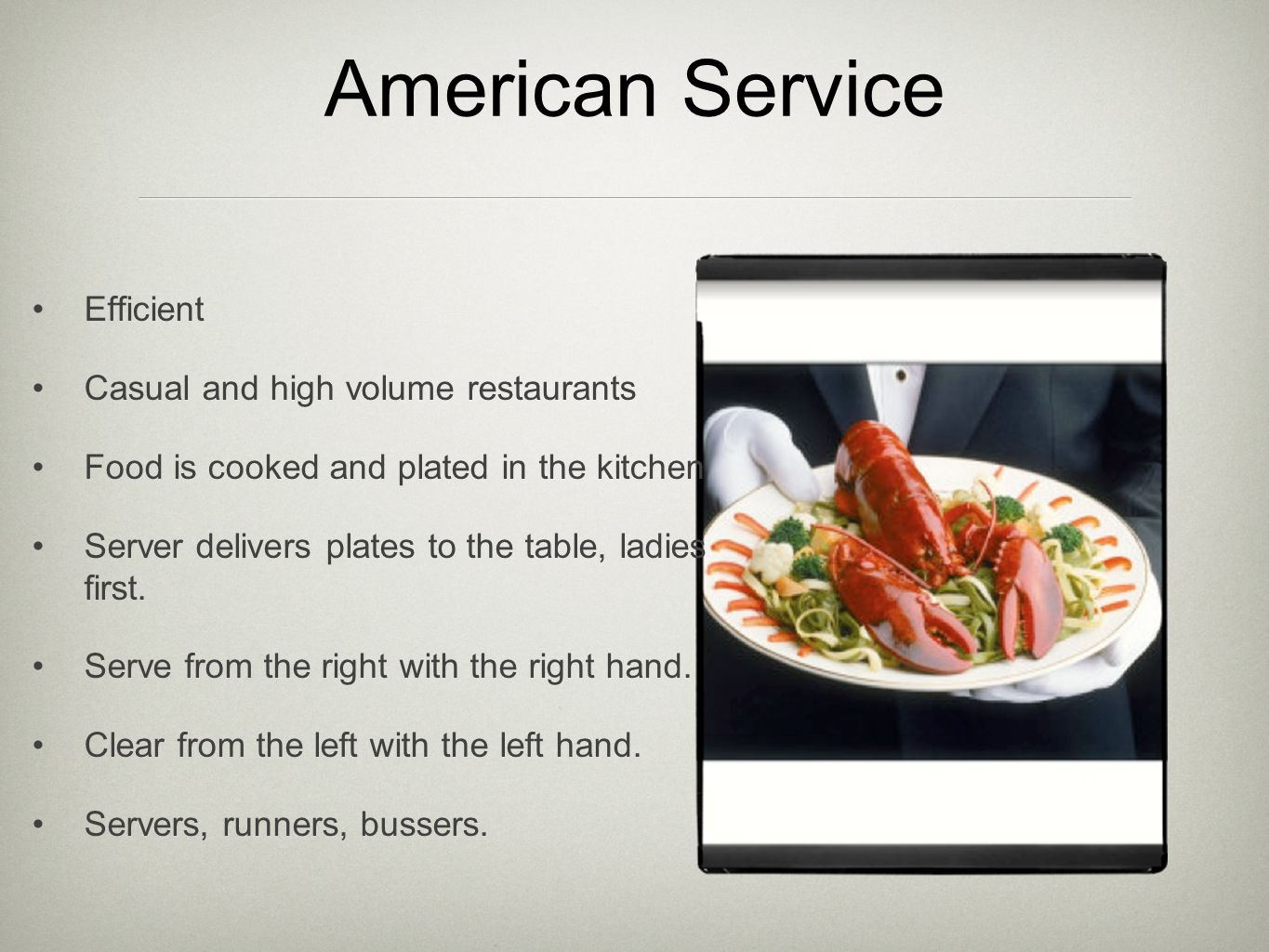 American Service Efficient Casual and high volume restaurants Food is cooked and plated in the kitchen Server delivers plates to the table, ladies first.