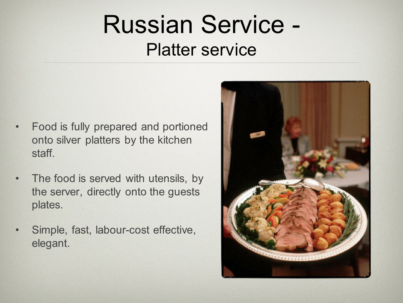 Russian Service - Platter service Food is fully prepared and portioned onto silver platters by the kitchen staff.