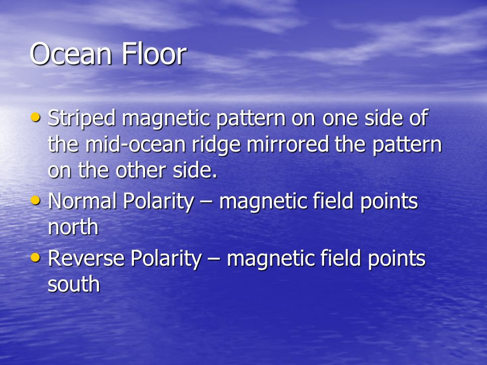 Ocean Floor Striped magnetic pattern on one side of the mid-ocean ridge mirrored the pattern on the other side.