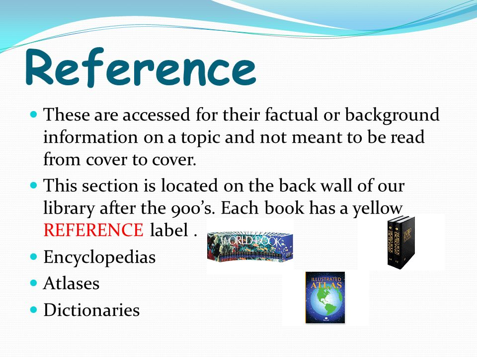 Reference These are accessed for their factual or background information on a topic and not meant to be read from cover to cover.