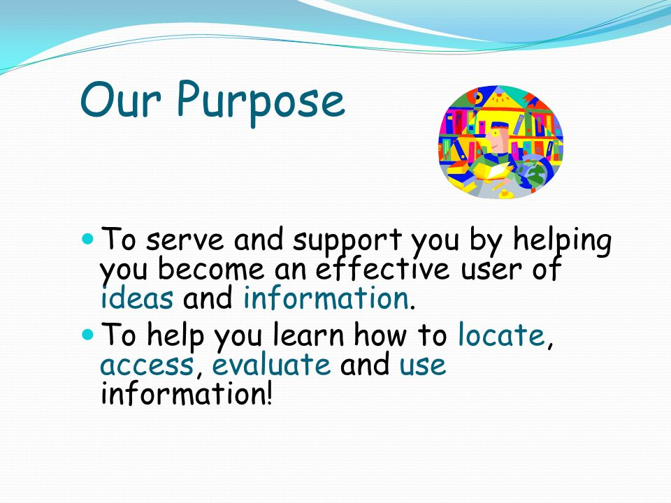Our Purpose To serve and support you by helping you become an effective user of ideas and information.