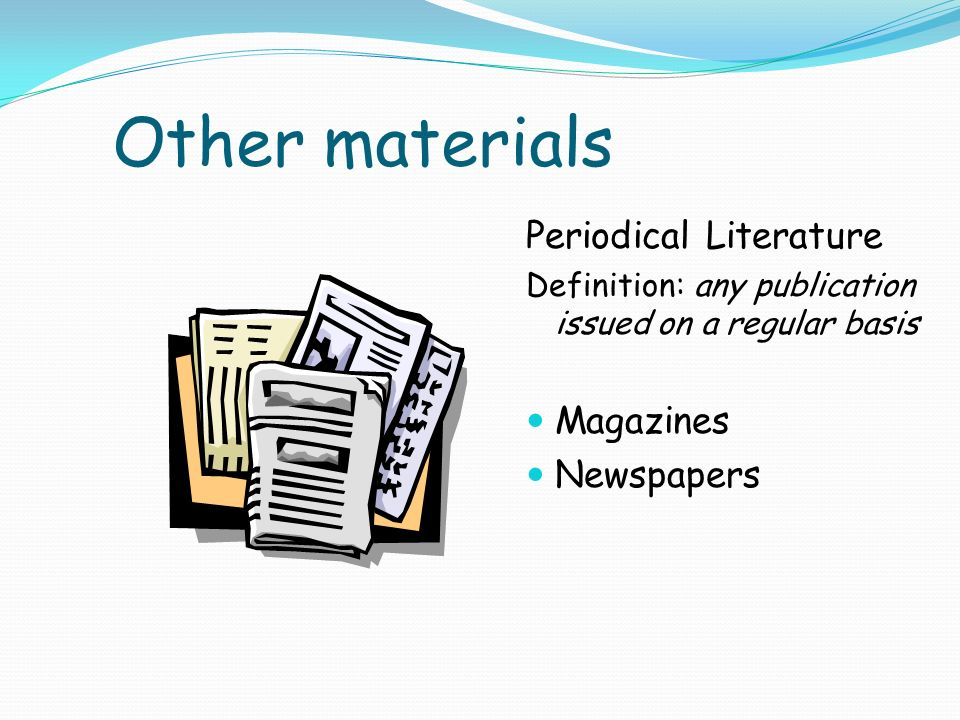 Other materials Periodical Literature Definition: any publication issued on a regular basis Magazines Newspapers