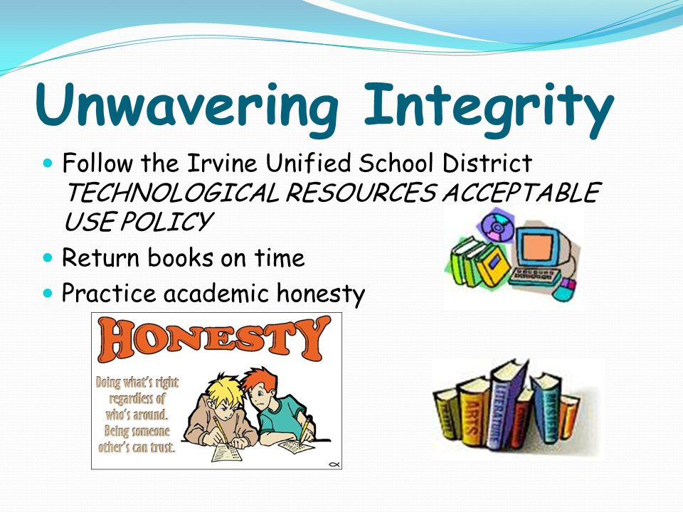 Unwavering Integrity Follow the Irvine Unified School District TECHNOLOGICAL RESOURCES ACCEPTABLE USE POLICY Return books on time Practice academic honesty