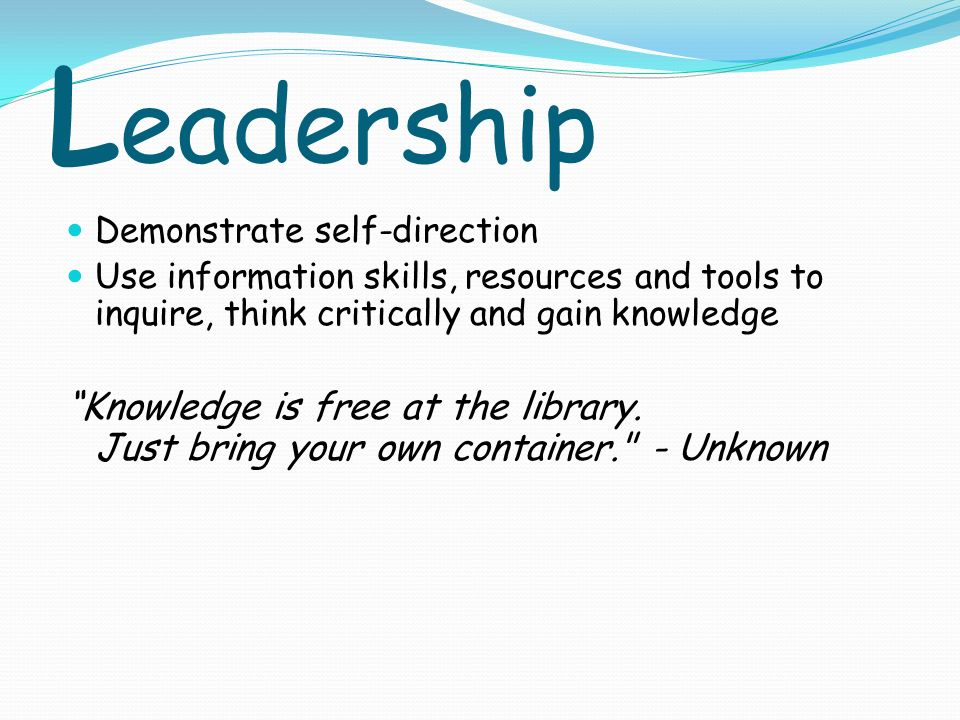 L eadership Demonstrate self-direction Use information skills, resources and tools to inquire, think critically and gain knowledge Knowledge is free at the library.
