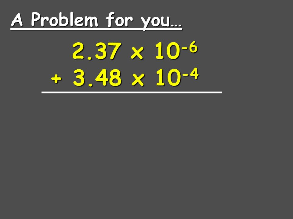 4.00 x x x x 10 6 Move the decimal on the smaller number.