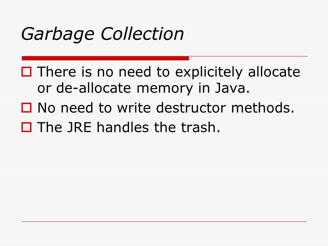 Garbage Collection  There is no need to explicitely allocate or de-allocate memory in Java.
