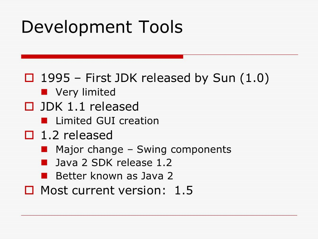 Development Tools  1995 – First JDK released by Sun (1.0) Very limited  JDK 1.1 released Limited GUI creation  1.2 released Major change – Swing components Java 2 SDK release 1.2 Better known as Java 2  Most current version: 1.5