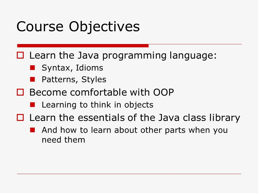 Course Objectives  Learn the Java programming language: Syntax, Idioms Patterns, Styles  Become comfortable with OOP Learning to think in objects  Learn the essentials of the Java class library And how to learn about other parts when you need them