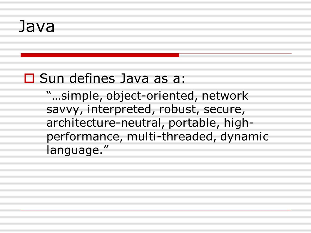 Java  Sun defines Java as a: …simple, object-oriented, network savvy, interpreted, robust, secure, architecture-neutral, portable, high- performance, multi-threaded, dynamic language.