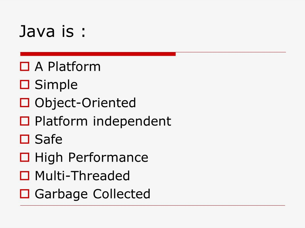 Java is :  A Platform  Simple  Object-Oriented  Platform independent  Safe  High Performance  Multi-Threaded  Garbage Collected