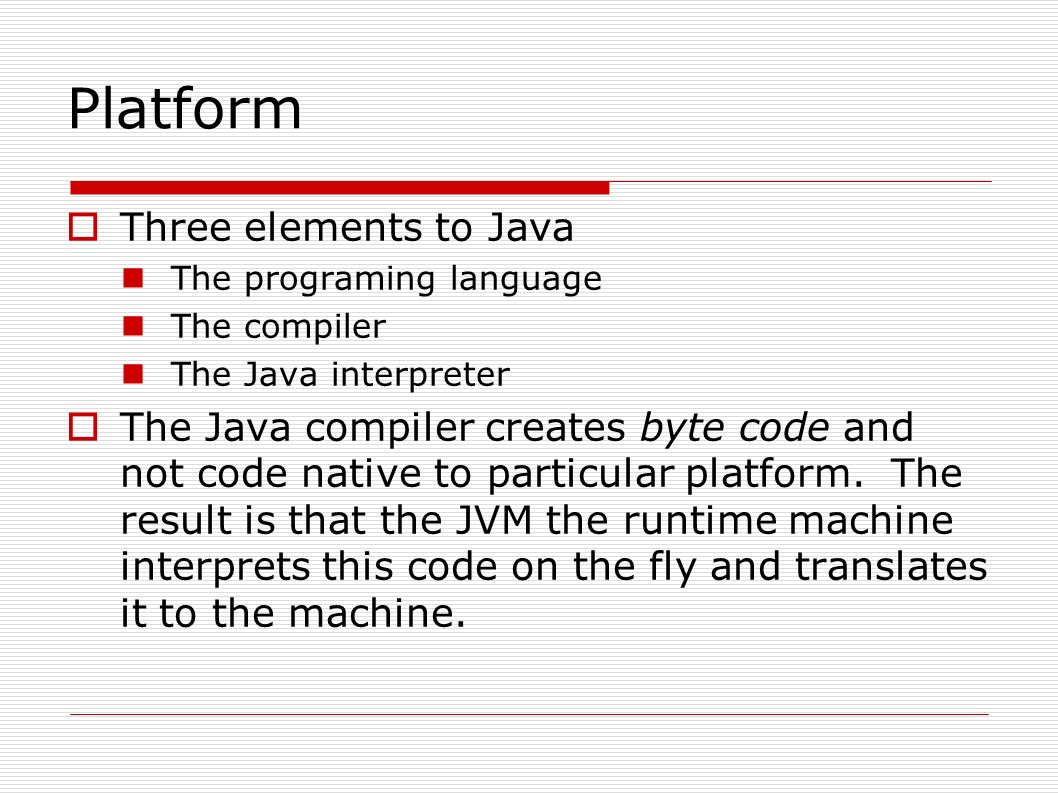 Platform  Three elements to Java The programing language The compiler The Java interpreter  The Java compiler creates byte code and not code native to particular platform.