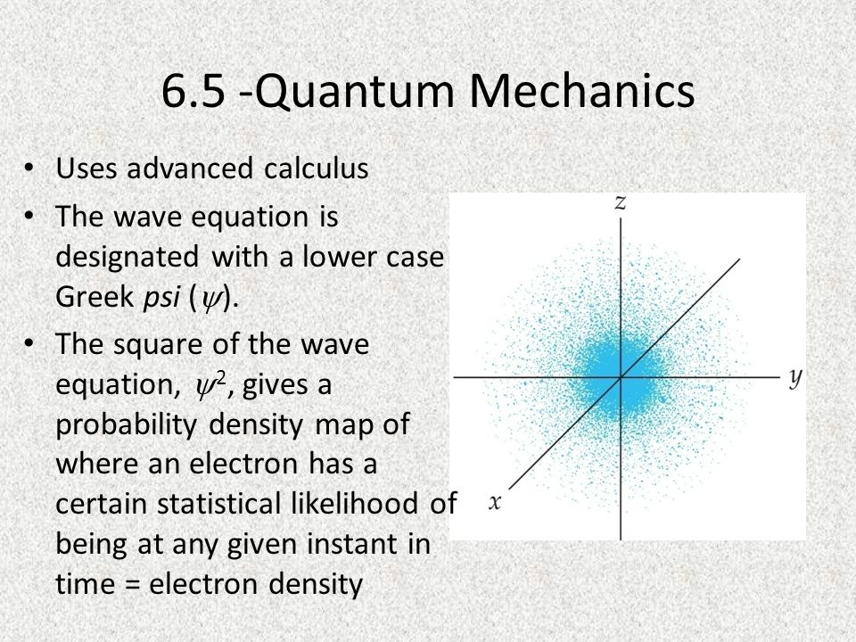 6.5 -Quantum Mechanics Uses advanced calculus The wave equation is designated with a lower case Greek psi (  ).