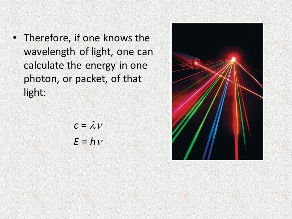 Therefore, if one knows the wavelength of light, one can calculate the energy in one photon, or packet, of that light: c = E = h