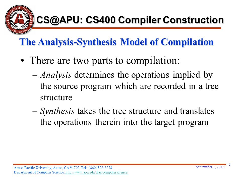 There are two parts to compilation: –Analysis determines the operations implied by the source program which are recorded in a tree structure –Synthesis takes the tree structure and translates the operations therein into the target program September 7, Azusa Pacific University, Azusa, CA 91702, Tel: (800) Department of Computer Science,   The Analysis-Synthesis Model of Compilation CS400 Compiler Construction
