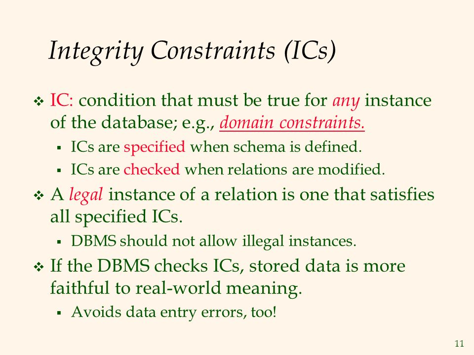 11 Integrity Constraints (ICs)  IC: condition that must be true for any instance of the database; e.g., domain constraints.