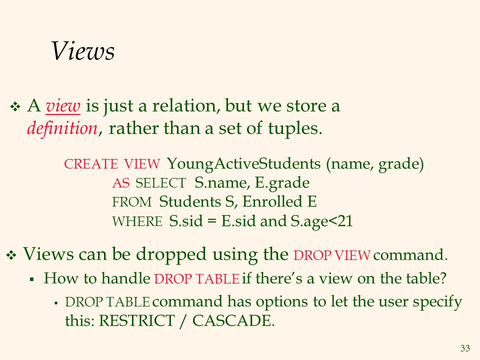 33 Views  A view is just a relation, but we store a definition, rather than a set of tuples.