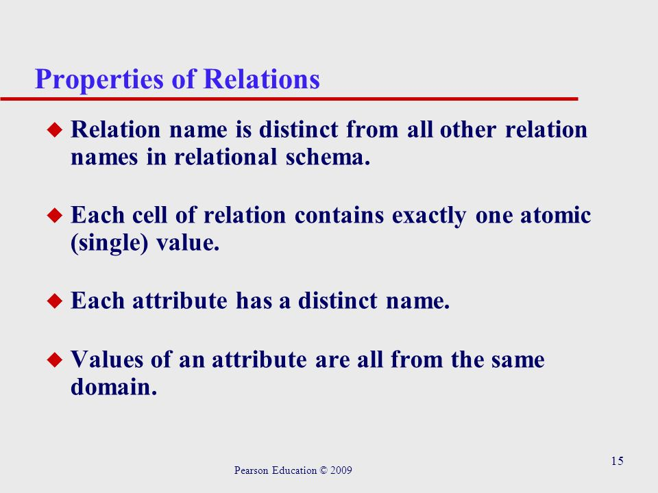 15 Properties of Relations u Relation name is distinct from all other relation names in relational schema.