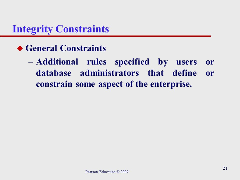 21 Integrity Constraints u General Constraints –Additional rules specified by users or database administrators that define or constrain some aspect of the enterprise.