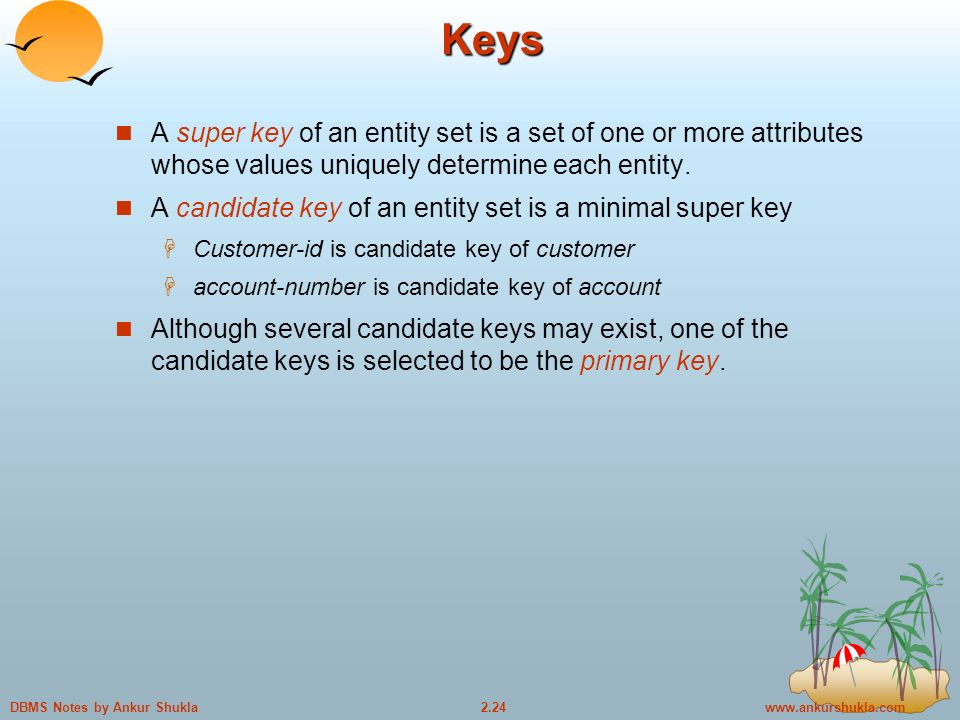 Notes by Ankur Shukla Keys A super key of an entity set is a set of one or more attributes whose values uniquely determine each entity.