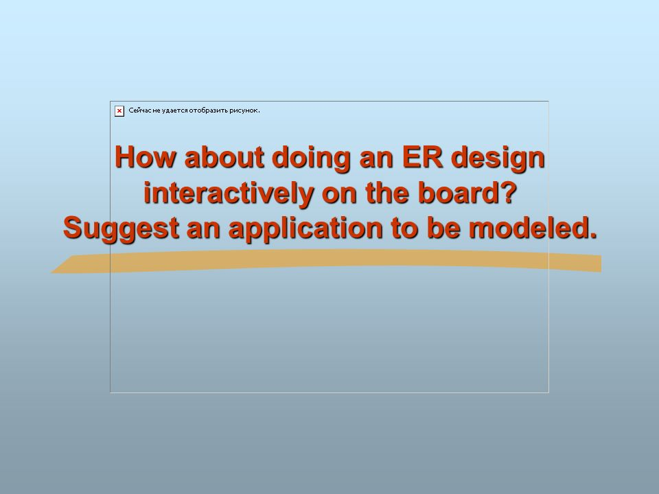 How about doing an ER design interactively on the board Suggest an application to be modeled.
